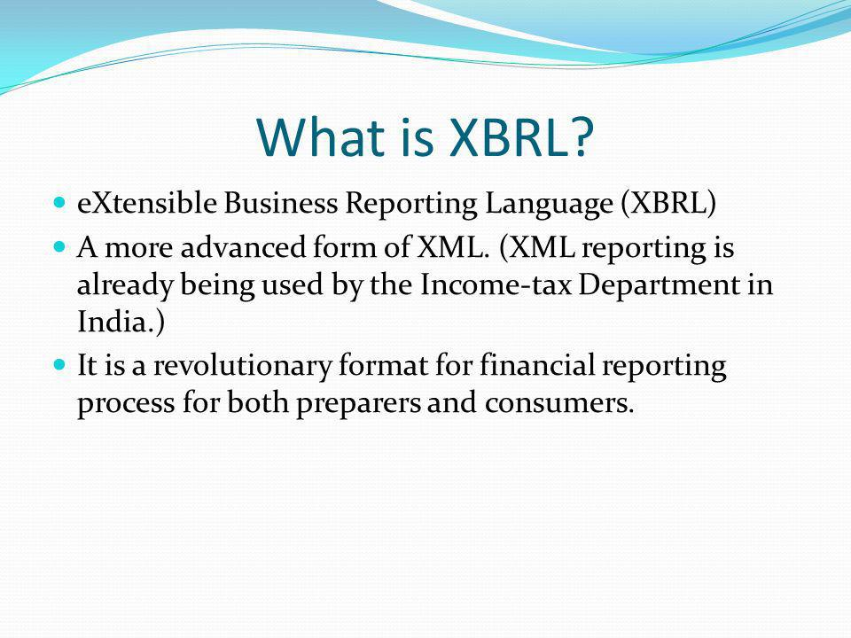 What is XBRL. eXtensible Business Reporting Language (XBRL) A more advanced form of XML.
