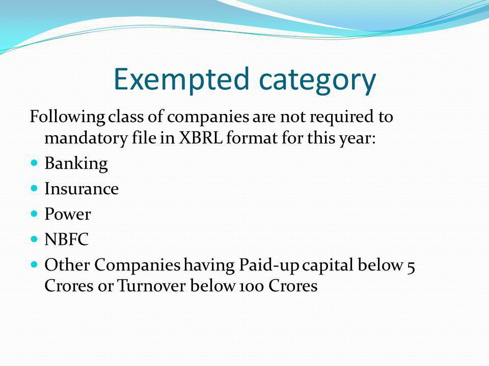 Exempted category Following class of companies are not required to mandatory file in XBRL format for this year: Banking Insurance Power NBFC Other Companies having Paid-up capital below 5 Crores or Turnover below 100 Crores