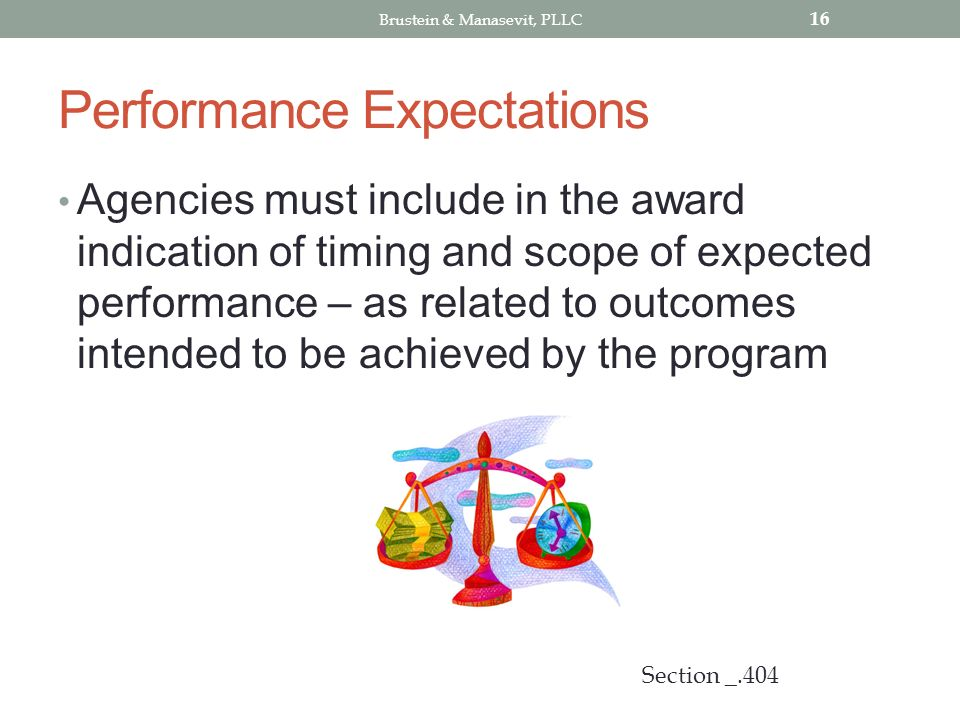 Performance Expectations Agencies must include in the award indication of timing and scope of expected performance – as related to outcomes intended to be achieved by the program 16 Section _.404 Brustein & Manasevit, PLLC