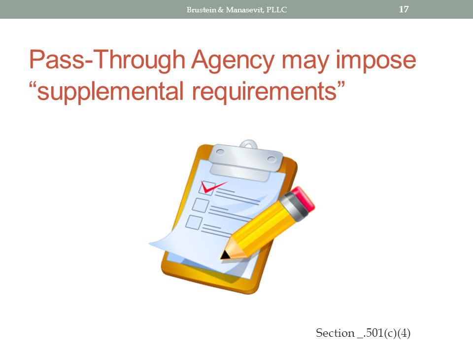 Pass-Through Agency may impose supplemental requirements 17 Section _.501(c)(4) Brustein & Manasevit, PLLC