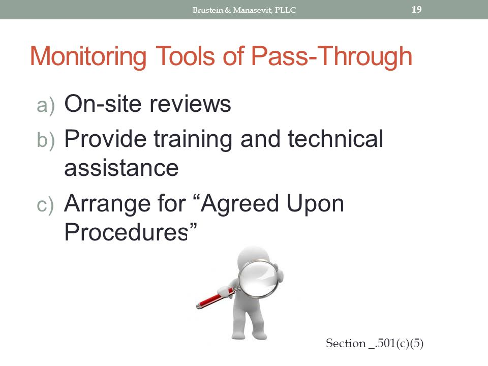 Monitoring Tools of Pass-Through a) On-site reviews b) Provide training and technical assistance c) Arrange for Agreed Upon Procedures 19 Section _.501(c)(5) Brustein & Manasevit, PLLC