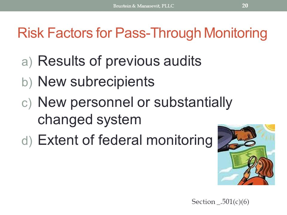 Risk Factors for Pass-Through Monitoring a) Results of previous audits b) New subrecipients c) New personnel or substantially changed system d) Extent of federal monitoring 20 Section _.501(c)(6) Brustein & Manasevit, PLLC