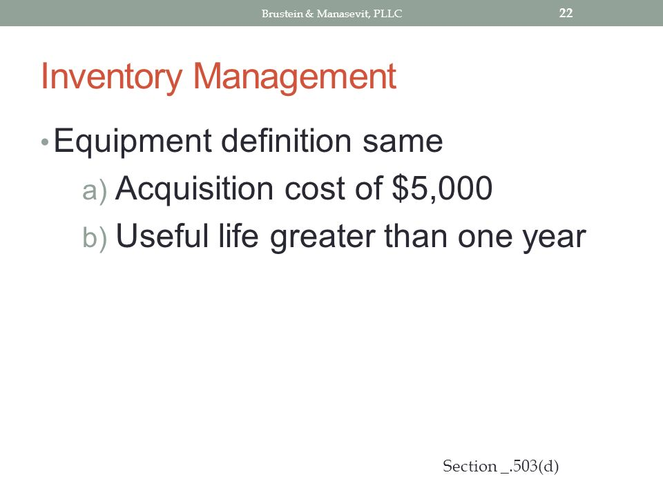 Inventory Management Equipment definition same a) Acquisition cost of $5,000 b) Useful life greater than one year 22 Section _.503(d) Brustein & Manasevit, PLLC