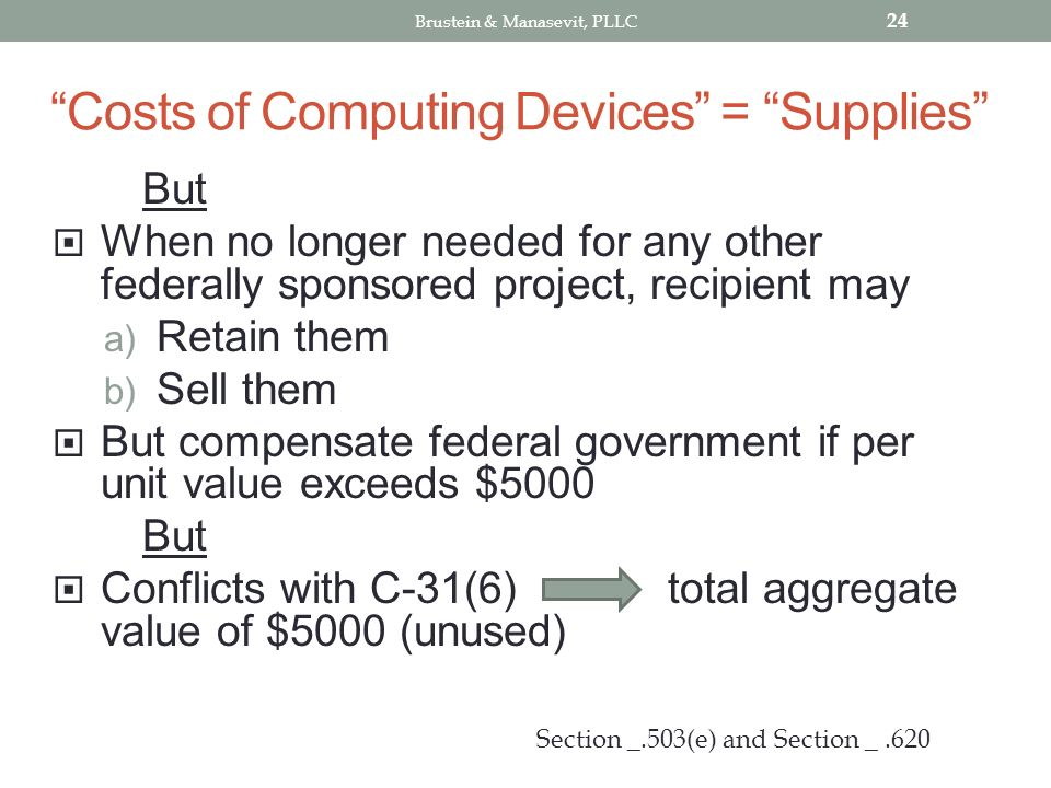 Costs of Computing Devices = Supplies But When no longer needed for any other federally sponsored project, recipient may a) Retain them b) Sell them But compensate federal government if per unit value exceeds $5000 But Conflicts with C-31(6) total aggregate value of $5000 (unused) 24 Section _.503(e) and Section _.620 Brustein & Manasevit, PLLC
