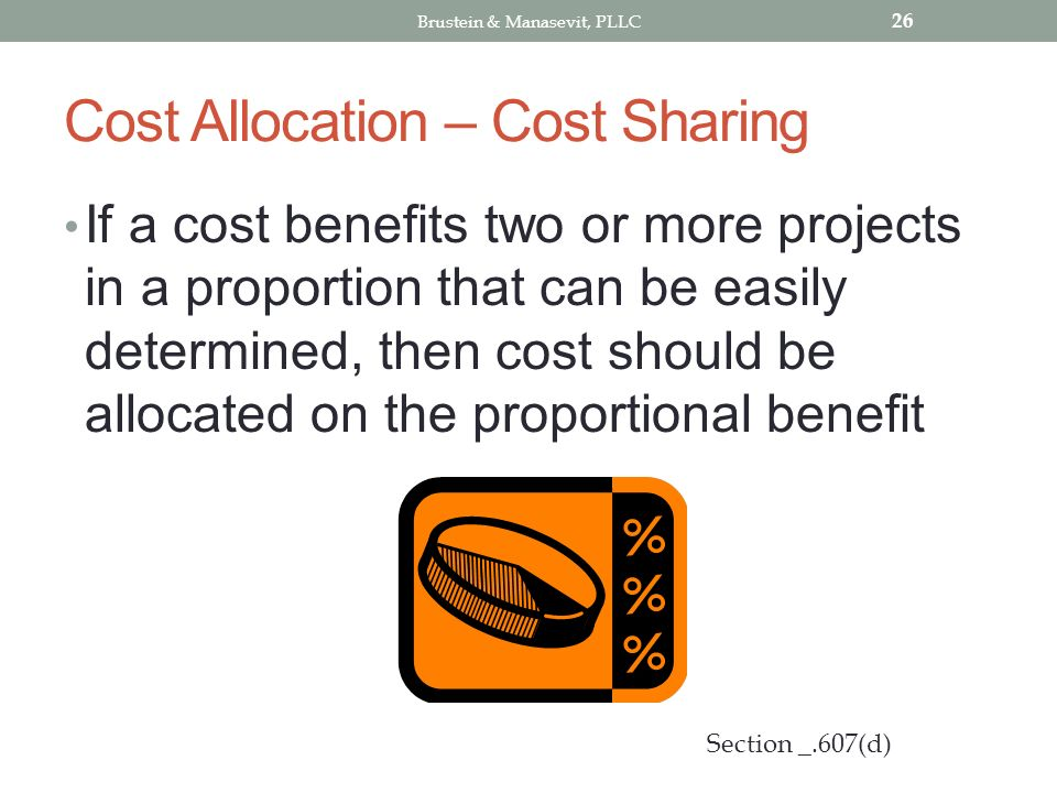 Cost Allocation – Cost Sharing If a cost benefits two or more projects in a proportion that can be easily determined, then cost should be allocated on the proportional benefit 26 Section _.607(d) Brustein & Manasevit, PLLC