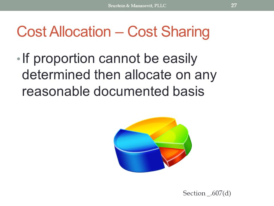 Cost Allocation – Cost Sharing If proportion cannot be easily determined then allocate on any reasonable documented basis 27 Section _.607(d) Brustein & Manasevit, PLLC