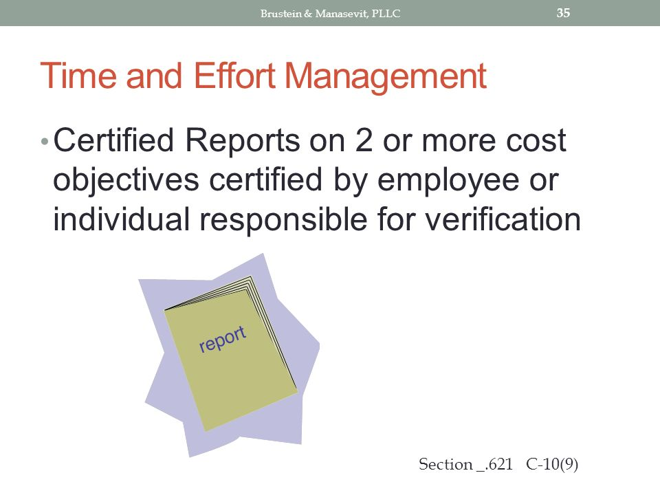 Time and Effort Management Certified Reports on 2 or more cost objectives certified by employee or individual responsible for verification 35 Section _.621 C-10(9) Brustein & Manasevit, PLLC