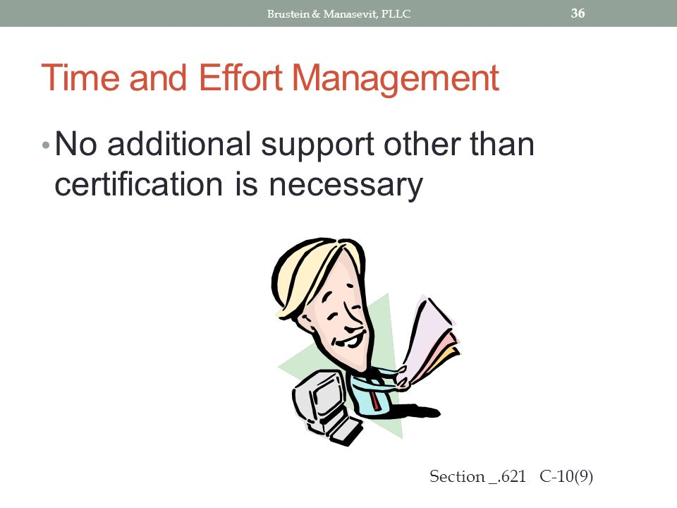 Time and Effort Management No additional support other than certification is necessary 36 Section _.621 C-10(9) Brustein & Manasevit, PLLC