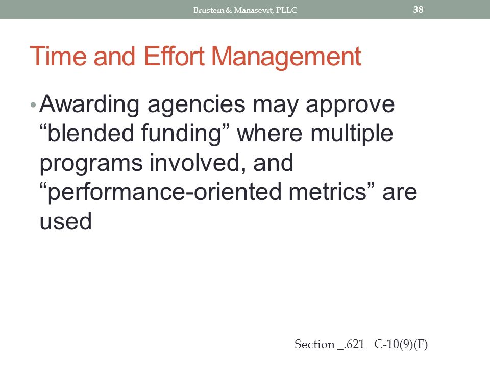 Time and Effort Management Awarding agencies may approve blended funding where multiple programs involved, and performance-oriented metrics are used 38 Section _.621 C-10(9)(F) Brustein & Manasevit, PLLC