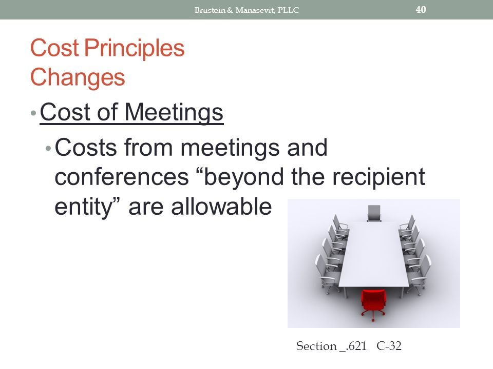Cost Principles Changes Cost of Meetings Costs from meetings and conferences beyond the recipient entity are allowable 40 Section _.621 C-32 Brustein & Manasevit, PLLC