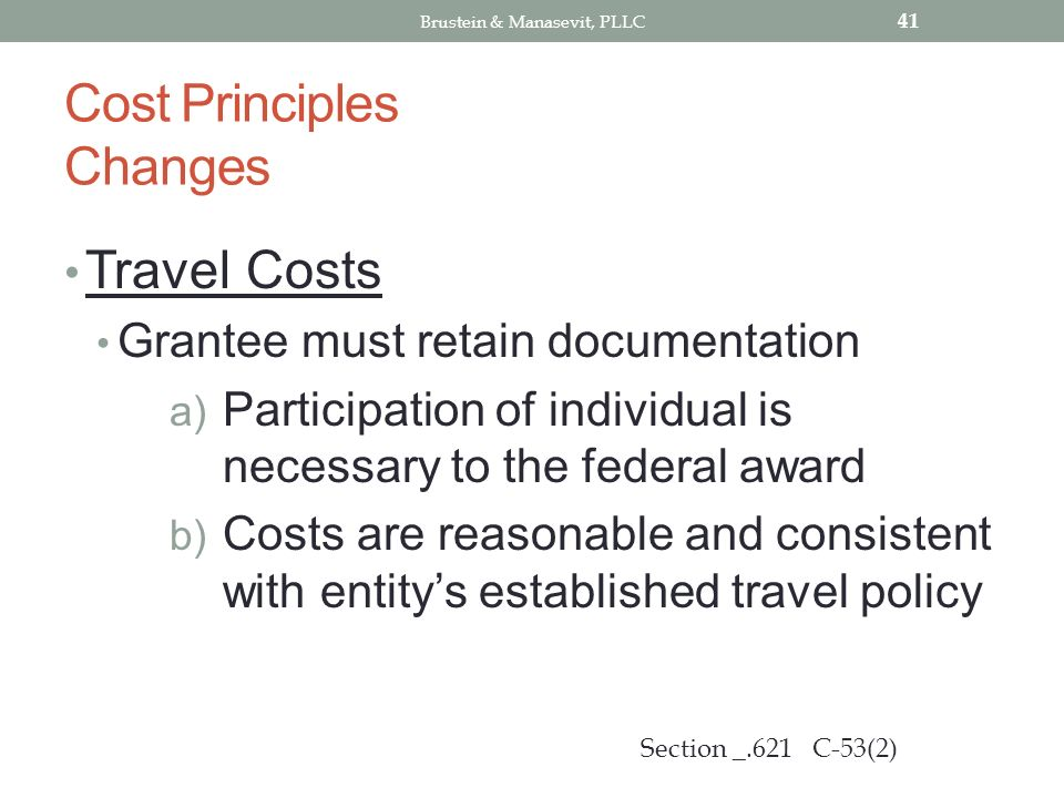 Cost Principles Changes Travel Costs Grantee must retain documentation a) Participation of individual is necessary to the federal award b) Costs are reasonable and consistent with entitys established travel policy 41 Section _.621 C-53(2) Brustein & Manasevit, PLLC