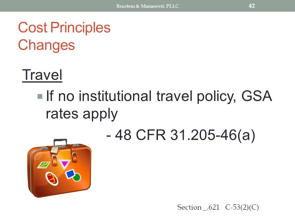 Cost Principles Changes Travel If no institutional travel policy, GSA rates apply - 48 CFR 31.205-46(a) 42 Section _.621 C-53(2)(C) Brustein & Manasevit, PLLC