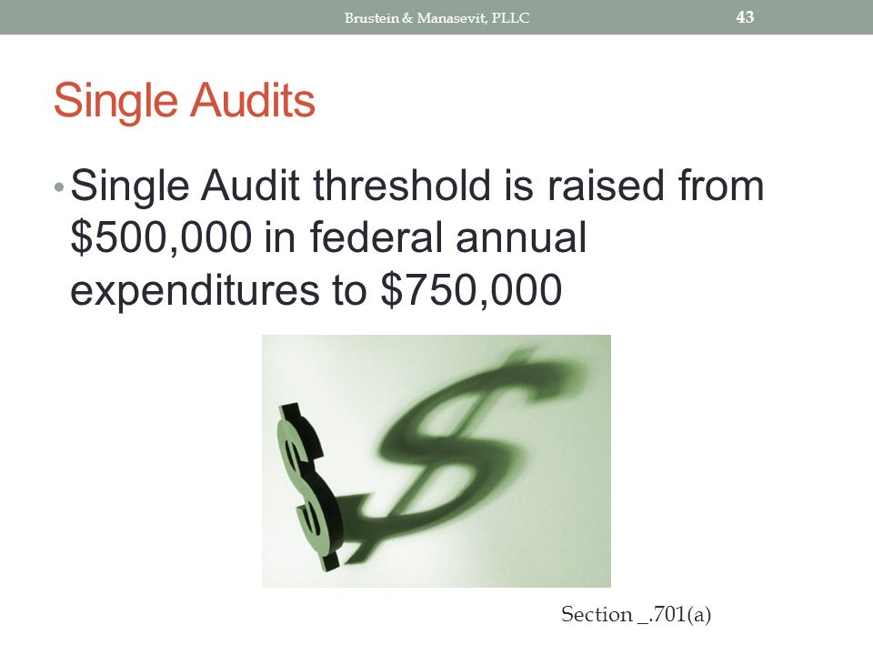Single Audits Single Audit threshold is raised from $500,000 in federal annual expenditures to $750,000 43 Section _.701(a) Brustein & Manasevit, PLLC