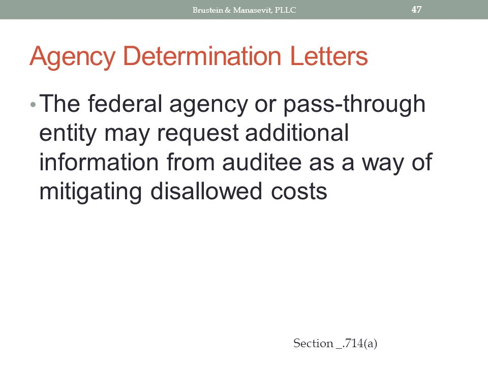 Agency Determination Letters The federal agency or pass-through entity may request additional information from auditee as a way of mitigating disallowed costs 47 Section _.714(a) Brustein & Manasevit, PLLC