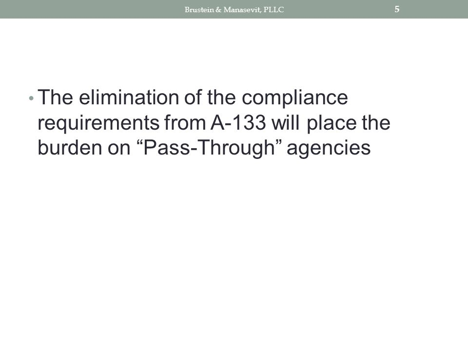 The elimination of the compliance requirements from A-133 will place the burden on Pass-Through agencies 5 Brustein & Manasevit, PLLC