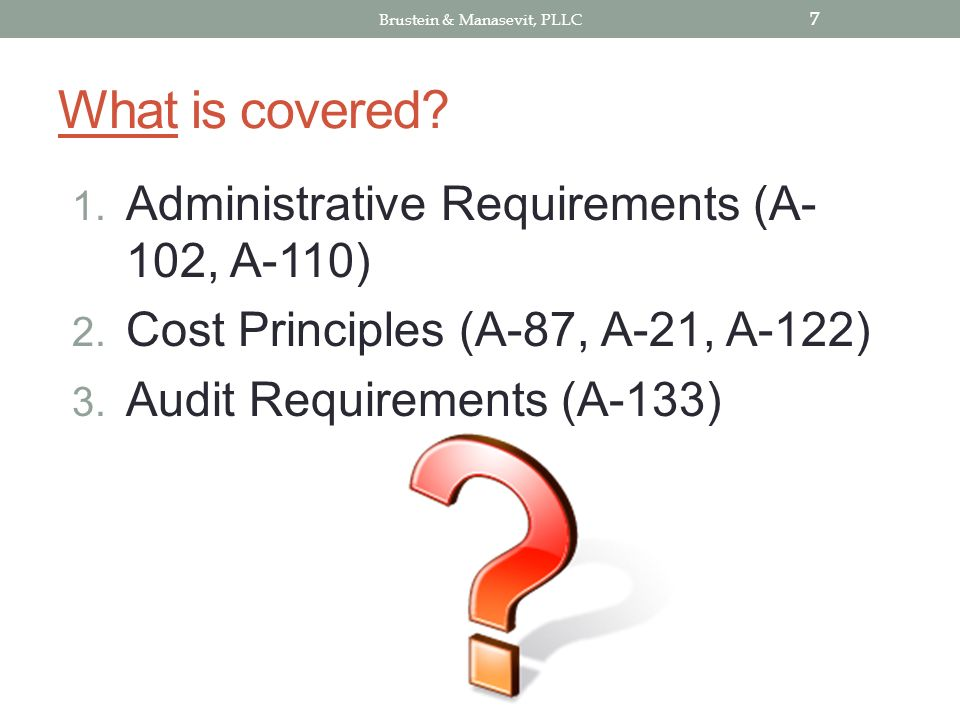What is covered. 1. Administrative Requirements (A- 102, A-110) 2.