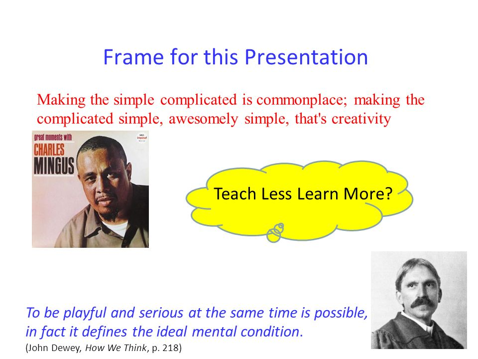Frame for this Presentation Making the simple complicated is commonplace; making the complicated simple, awesomely simple, that s creativity Teach Less Learn More.