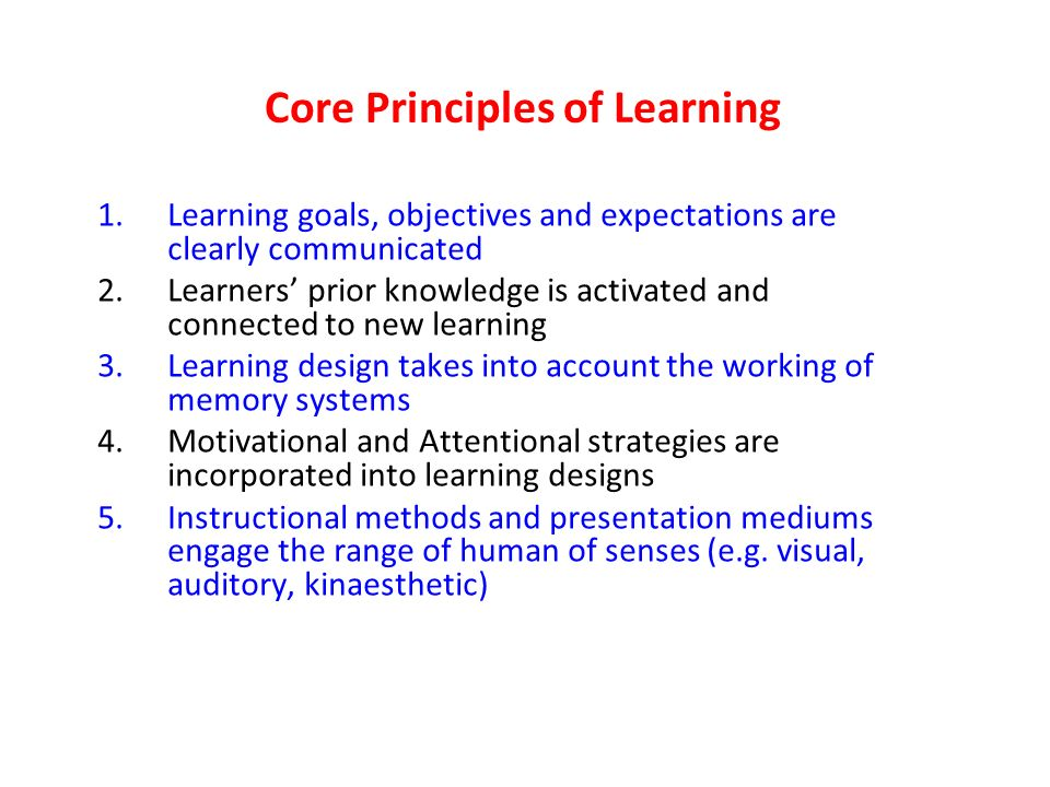 Core Principles of Learning 1.Learning goals, objectives and expectations are clearly communicated 2.Learners prior knowledge is activated and connected to new learning 3.Learning design takes into account the working of memory systems 4.Motivational and Attentional strategies are incorporated into learning designs 5.Instructional methods and presentation mediums engage the range of human of senses (e.g.