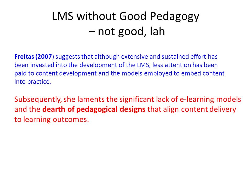 LMS without Good Pedagogy – not good, lah Freitas (2007) suggests that although extensive and sustained effort has been invested into the development of the LMS, less attention has been paid to content development and the models employed to embed content into practice.