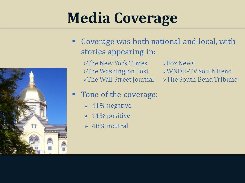 Media Coverage Coverage was both national and local, with stories appearing in: Tone of the coverage: 41% negative 11% positive 48% neutral The New York Times The Washington Post The Wall Street Journal Fox News WNDU-TV South Bend The South Bend Tribune