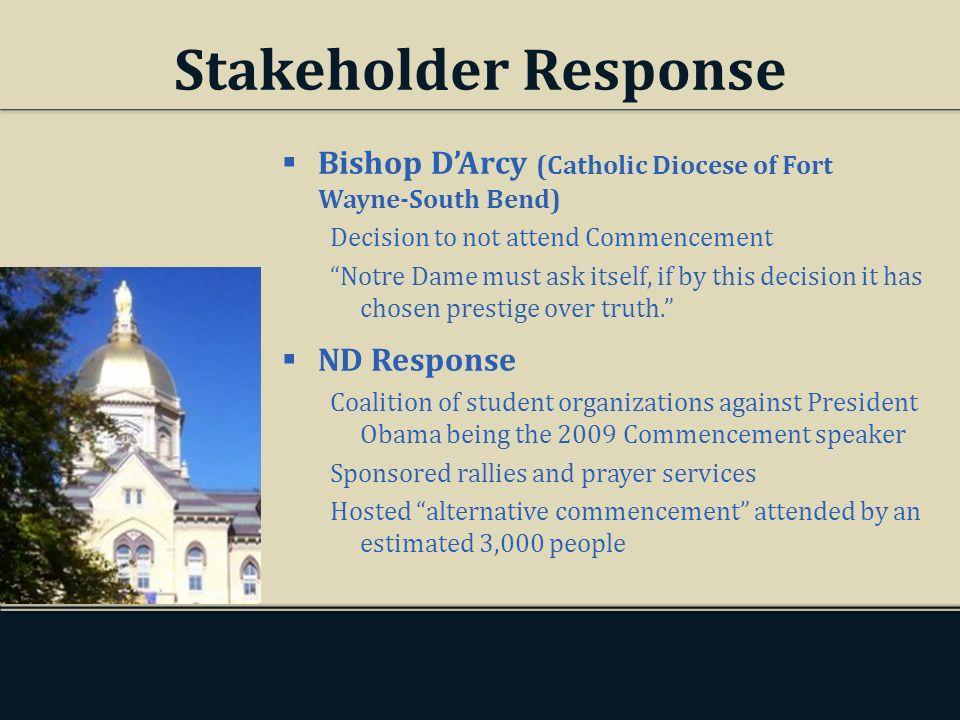 Stakeholder Response Bishop DArcy (Catholic Diocese of Fort Wayne-South Bend) Decision to not attend Commencement Notre Dame must ask itself, if by this decision it has chosen prestige over truth.