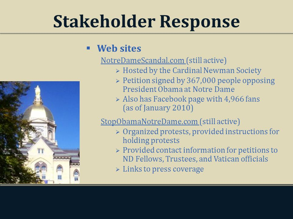 Stakeholder Response Web sites NotreDameScandal.com (still active) Hosted by the Cardinal Newman Society Petition signed by 367,000 people opposing President Obama at Notre Dame Also has Facebook page with 4,966 fans (as of January 2010) StopObamaNotreDame.com (still active) Organized protests, provided instructions for holding protests Provided contact information for petitions to ND Fellows, Trustees, and Vatican officials Links to press coverage