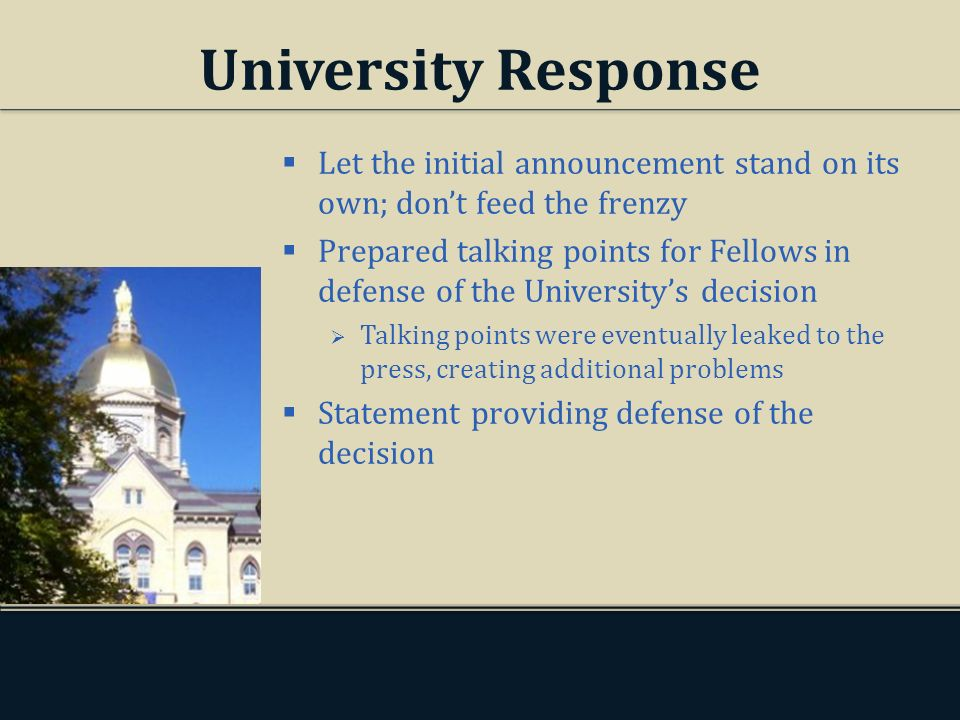 University Response Let the initial announcement stand on its own; dont feed the frenzy Prepared talking points for Fellows in defense of the Universitys decision Talking points were eventually leaked to the press, creating additional problems Statement providing defense of the decision