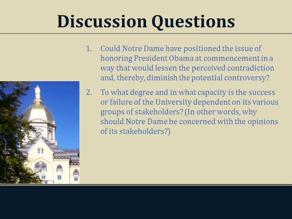 Discussion Questions 1.Could Notre Dame have positioned the issue of honoring President Obama at commencement in a way that would lessen the perceived contradiction and, thereby, diminish the potential controversy.