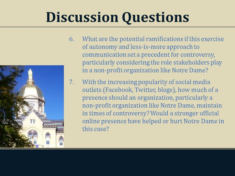 Discussion Questions 6.What are the potential ramifications if this exercise of autonomy and less-is-more approach to communication set a precedent for controversy, particularly considering the role stakeholders play in a non-profit organization like Notre Dame.