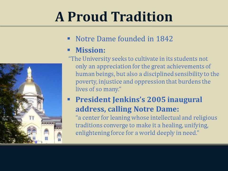 A Proud Tradition Notre Dame founded in 1842 Mission: The University seeks to cultivate in its students not only an appreciation for the great achievements of human beings, but also a disciplined sensibility to the poverty, injustice and oppression that burdens the lives of so many.