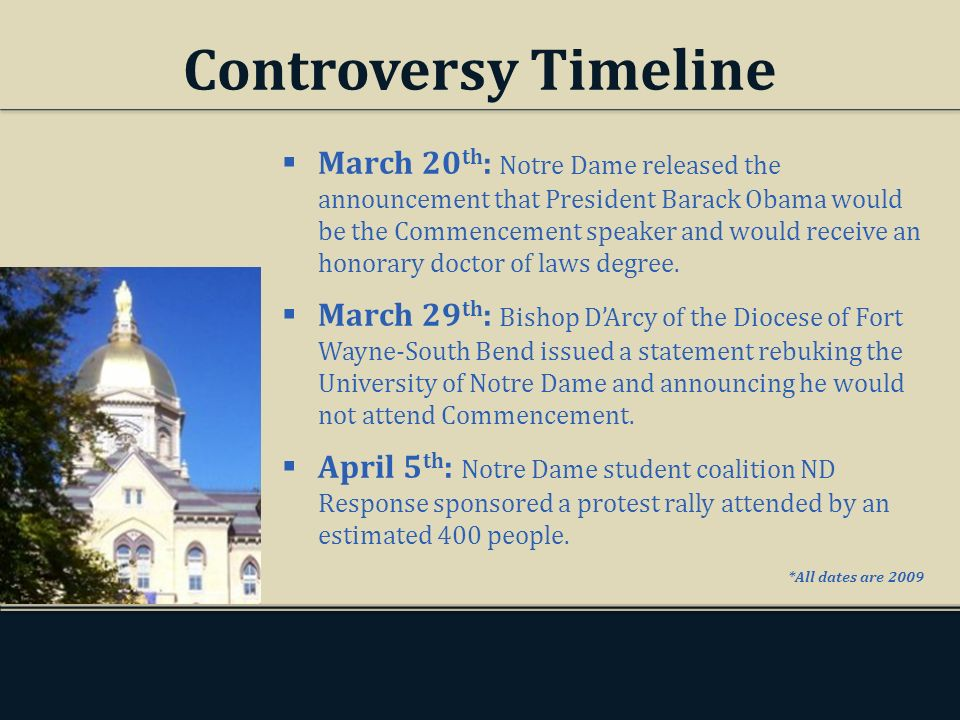 Controversy Timeline March 20 th : Notre Dame released the announcement that President Barack Obama would be the Commencement speaker and would receive an honorary doctor of laws degree.