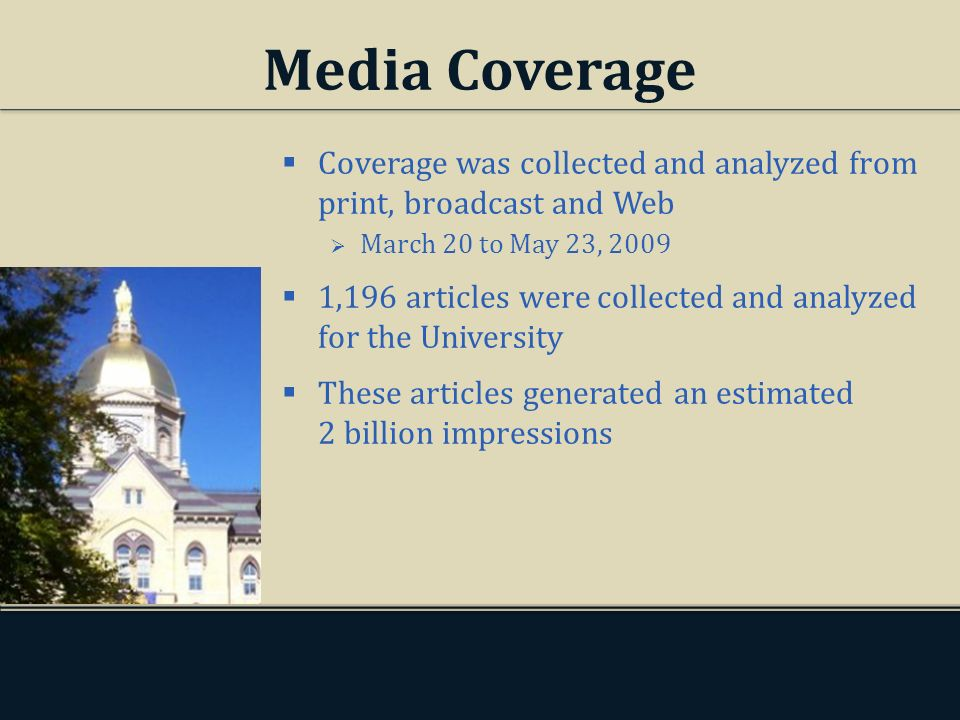Media Coverage Coverage was collected and analyzed from print, broadcast and Web March 20 to May 23, 2009 1,196 articles were collected and analyzed for the University These articles generated an estimated 2 billion impressions