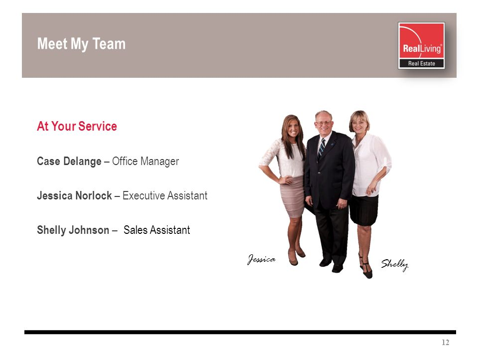At Your Service Case Delange – Office Manager Jessica Norlock – Executive Assistant Shelly Johnson – Sales Assistant Meet My Team 12 Shelly Jessica
