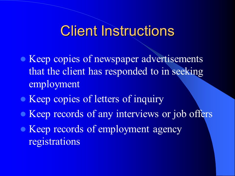 Client Instructions Keep copies of newspaper advertisements that the client has responded to in seeking employment Keep copies of letters of inquiry Keep records of any interviews or job offers Keep records of employment agency registrations