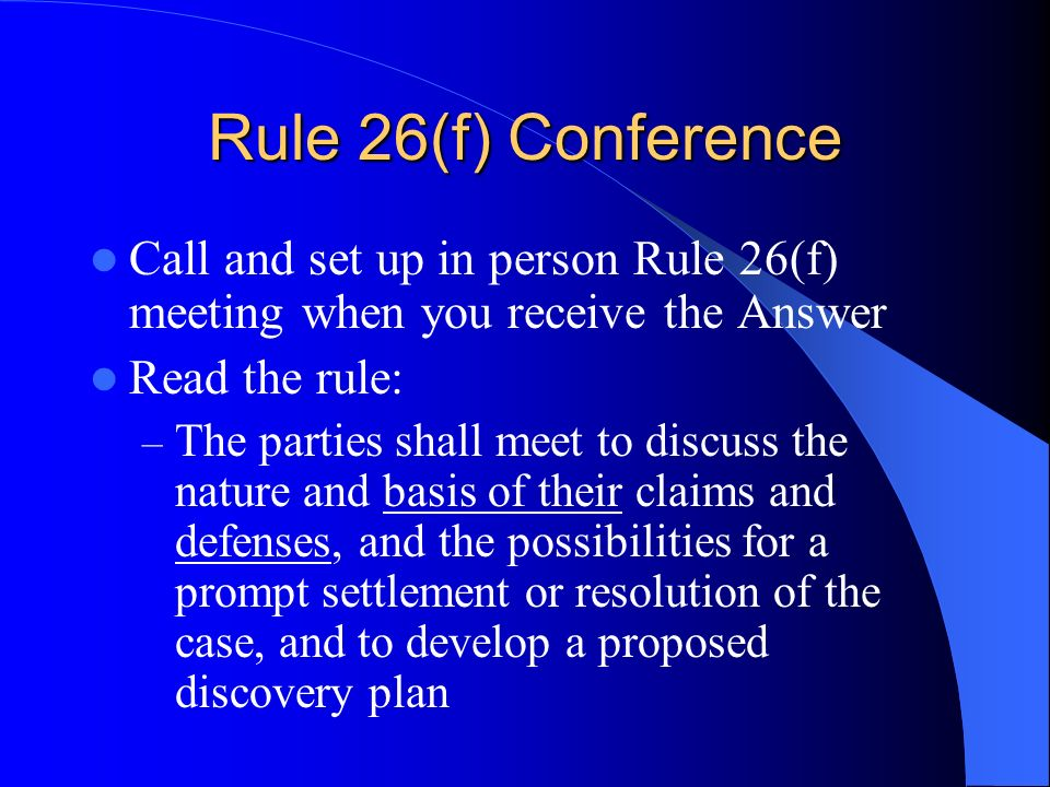 Rule 26(f) Conference Call and set up in person Rule 26(f) meeting when you receive the Answer Read the rule: – The parties shall meet to discuss the nature and basis of their claims and defenses, and the possibilities for a prompt settlement or resolution of the case, and to develop a proposed discovery plan