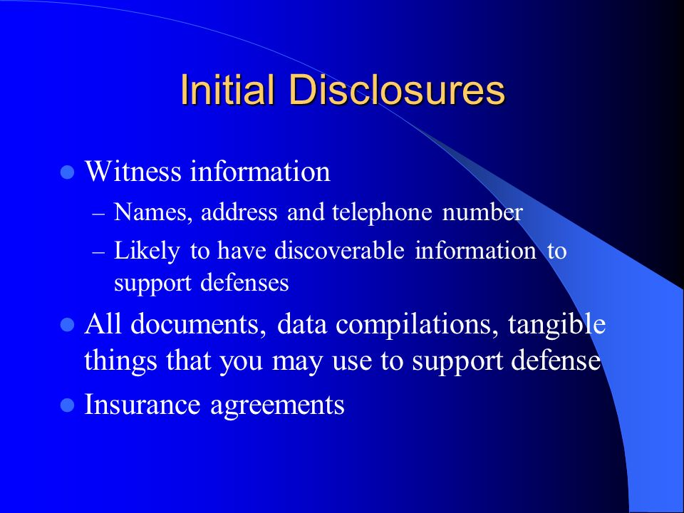 Initial Disclosures Witness information – Names, address and telephone number – Likely to have discoverable information to support defenses All documents, data compilations, tangible things that you may use to support defense Insurance agreements