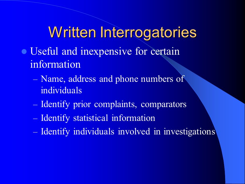 Written Interrogatories Useful and inexpensive for certain information – Name, address and phone numbers of individuals – Identify prior complaints, comparators – Identify statistical information – Identify individuals involved in investigations