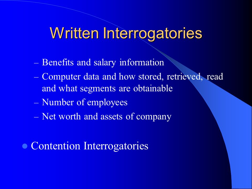 Written Interrogatories – Benefits and salary information – Computer data and how stored, retrieved, read and what segments are obtainable – Number of employees – Net worth and assets of company Contention Interrogatories