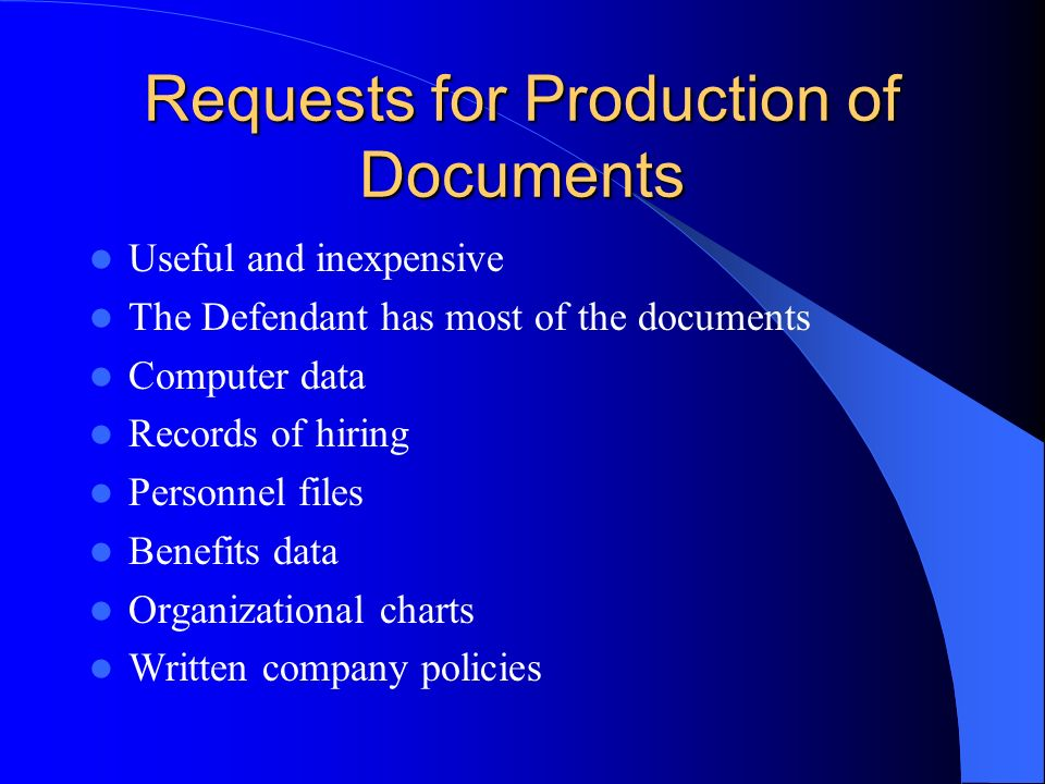 Requests for Production of Documents Useful and inexpensive The Defendant has most of the documents Computer data Records of hiring Personnel files Benefits data Organizational charts Written company policies