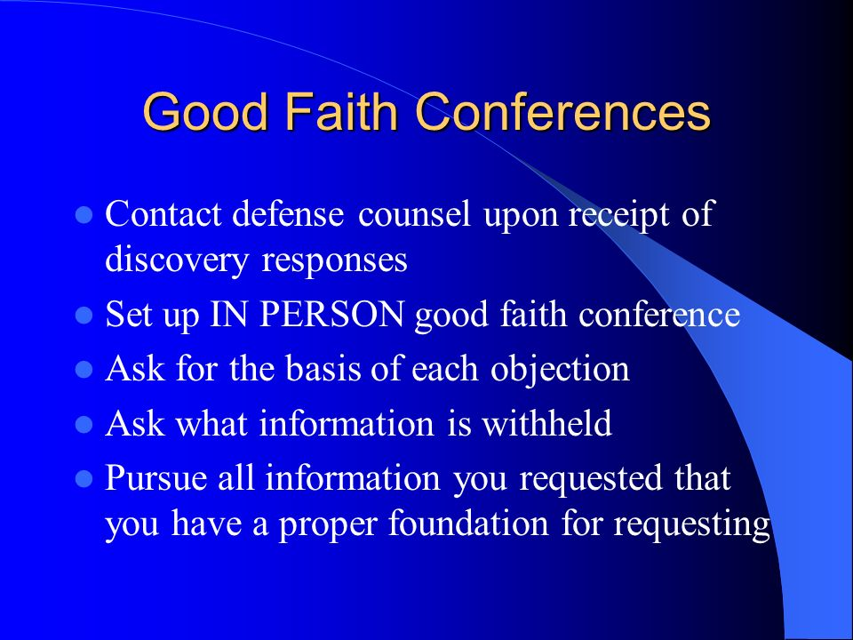 Good Faith Conferences Contact defense counsel upon receipt of discovery responses Set up IN PERSON good faith conference Ask for the basis of each objection Ask what information is withheld Pursue all information you requested that you have a proper foundation for requesting