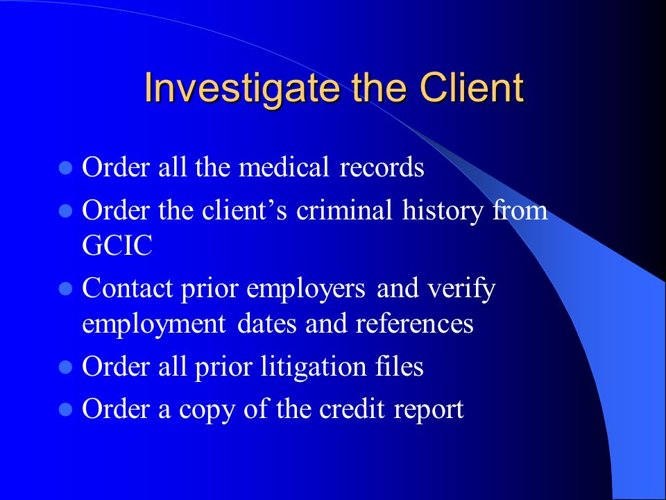 Investigate the Client Order all the medical records Order the clients criminal history from GCIC Contact prior employers and verify employment dates and references Order all prior litigation files Order a copy of the credit report