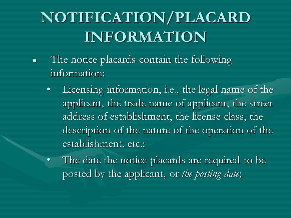 NOTIFICATION/PLACARD INFORMATION The notice placards contain the following information: The notice placards contain the following information: Licensing information, i.e., the legal name of the applicant, the trade name of applicant, the street address of establishment, the license class, the description of the nature of the operation of the establishment, etc.;Licensing information, i.e., the legal name of the applicant, the trade name of applicant, the street address of establishment, the license class, the description of the nature of the operation of the establishment, etc.; The date the notice placards are required to be posted by the applicant, or the posting date;The date the notice placards are required to be posted by the applicant, or the posting date;
