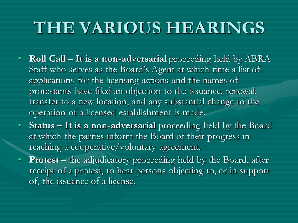 THE VARIOUS HEARINGS Roll Call – It is a non-adversarial proceeding held by ABRA Staff who serves as the Boards Agent at which time a list of applications for the licensing actions and the names of protestants have filed an objection to the issuance, renewal, transfer to a new location, and any substantial change to the operation of a licensed establishment is made.Roll Call – It is a non-adversarial proceeding held by ABRA Staff who serves as the Boards Agent at which time a list of applications for the licensing actions and the names of protestants have filed an objection to the issuance, renewal, transfer to a new location, and any substantial change to the operation of a licensed establishment is made.