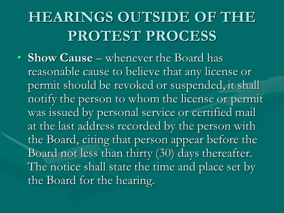 HEARINGS OUTSIDE OF THE PROTEST PROCESS Show Cause – whenever the Board has reasonable cause to believe that any license or permit should be revoked or suspended, it shall notify the person to whom the license or permit was issued by personal service or certified mail at the last address recorded by the person with the Board, citing that person appear before the Board not less than thirty (30) days thereafter.