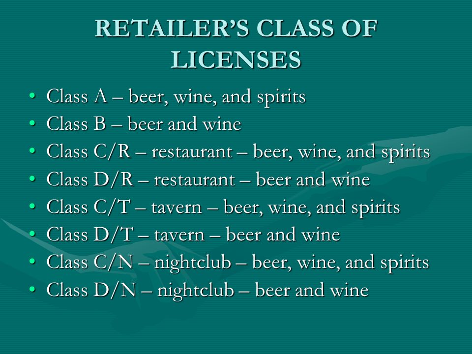 RETAILERS CLASS OF LICENSES Class A – beer, wine, and spiritsClass A – beer, wine, and spirits Class B – beer and wineClass B – beer and wine Class C/R – restaurant – beer, wine, and spiritsClass C/R – restaurant – beer, wine, and spirits Class D/R – restaurant – beer and wineClass D/R – restaurant – beer and wine Class C/T – tavern – beer, wine, and spiritsClass C/T – tavern – beer, wine, and spirits Class D/T – tavern – beer and wineClass D/T – tavern – beer and wine Class C/N – nightclub – beer, wine, and spiritsClass C/N – nightclub – beer, wine, and spirits Class D/N – nightclub – beer and wineClass D/N – nightclub – beer and wine