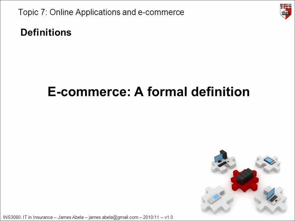 INS3080: IT in Insurance – James Abela – – 2010/11 – v1.0 Topic 7: Online Applications and e-commerce Definitions E-commerce: A formal definition