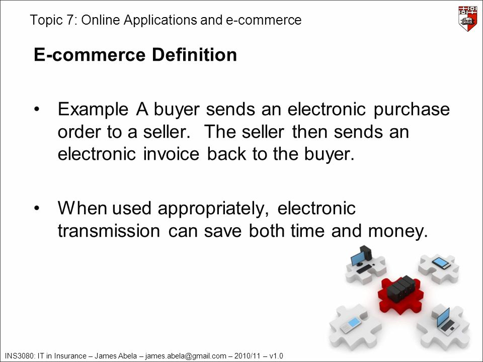 INS3080: IT in Insurance – James Abela – – 2010/11 – v1.0 Topic 7: Online Applications and e-commerce E-commerce Definition Example A buyer sends an electronic purchase order to a seller.