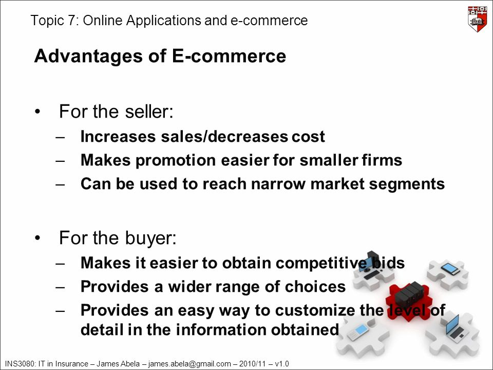 INS3080: IT in Insurance – James Abela – – 2010/11 – v1.0 Topic 7: Online Applications and e-commerce Advantages of E-commerce For the seller: –Increases sales/decreases cost –Makes promotion easier for smaller firms –Can be used to reach narrow market segments For the buyer: –Makes it easier to obtain competitive bids –Provides a wider range of choices –Provides an easy way to customize the level of detail in the information obtained
