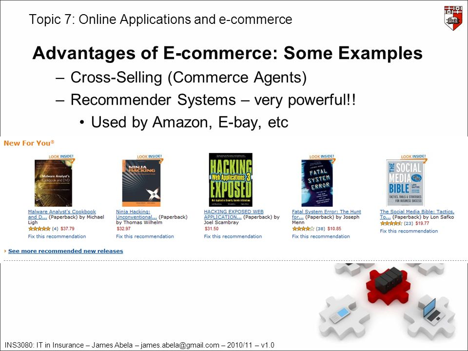 INS3080: IT in Insurance – James Abela – – 2010/11 – v1.0 Topic 7: Online Applications and e-commerce Advantages of E-commerce: Some Examples –Cross-Selling (Commerce Agents) –Recommender Systems – very powerful!.