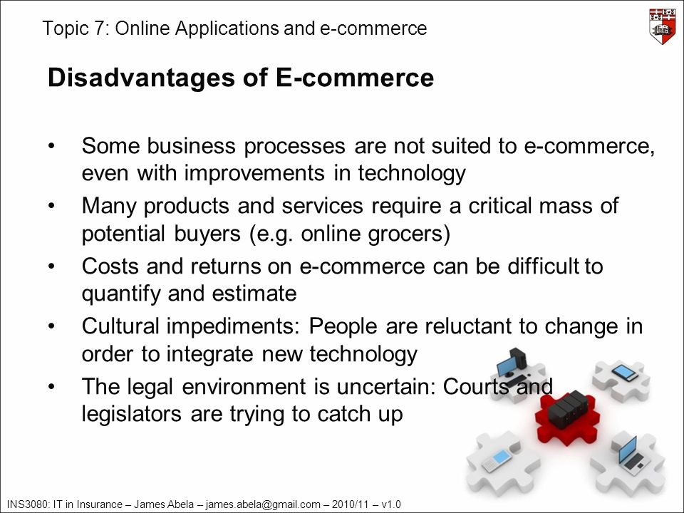 INS3080: IT in Insurance – James Abela – – 2010/11 – v1.0 Topic 7: Online Applications and e-commerce Disadvantages of E-commerce Some business processes are not suited to e-commerce, even with improvements in technology Many products and services require a critical mass of potential buyers (e.g.